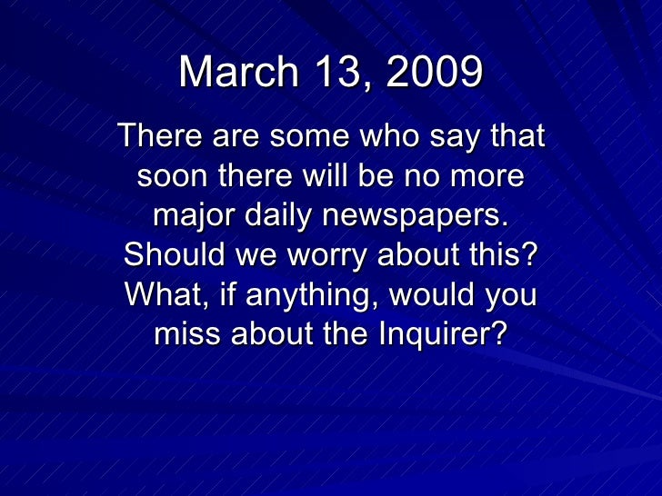March 13, 2009 There are some who say that soon there will be no more major daily newspapers. Should we worry about this? ...