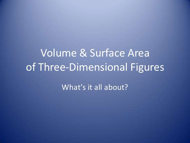 Volume & Surface Areaof Three-Dimensional Figures       What's it all about?