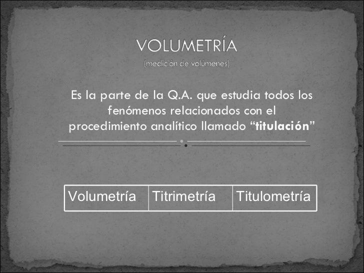 """Es la parte de la Q.A. que estudia todos los fenómenos relacionados con el procedimiento analítico llamado """" titulación """" ..."""