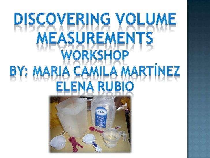 Discovering volume <br />Measurements<br />Workshop <br />By: maria CamilaMartínez<br />Elena rubio<br />