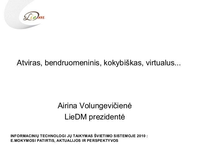 Atviras, bendruomeninis, kokybiškas, virtualus... Airina Volungevičienė LieDM prezidentė INFORMACINIŲ TECHNOLOGI JŲ TAIKYM...