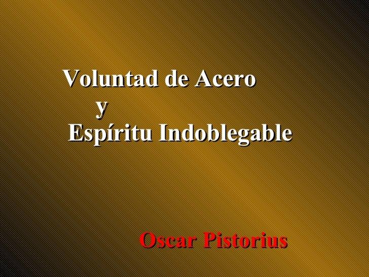 Voluntad de Acero    y Espíritu Indoblegable           Oscar Pistorius