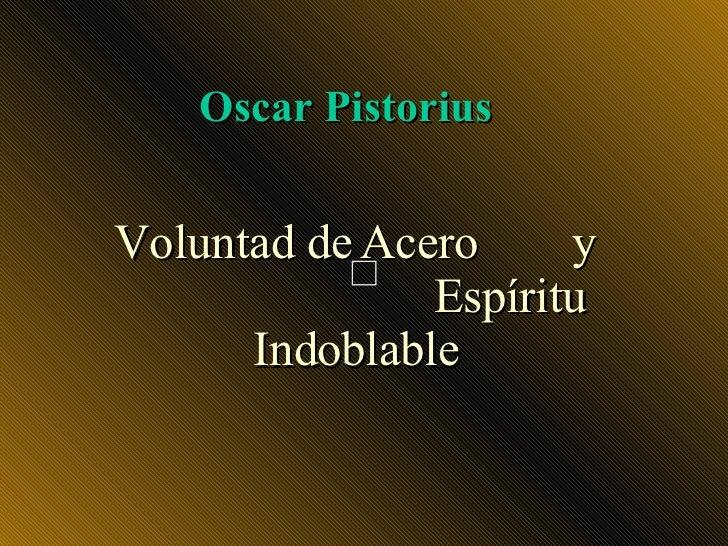 Oscar Pistorius   Voluntad de Acero     y                Espíritu       Indoblable