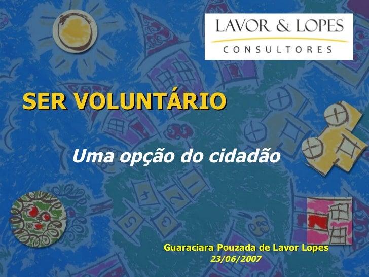 SER VOLUNTÁRIO Uma opção do cidadão Guaraciara Pouzada de Lavor Lopes 23/06/2007