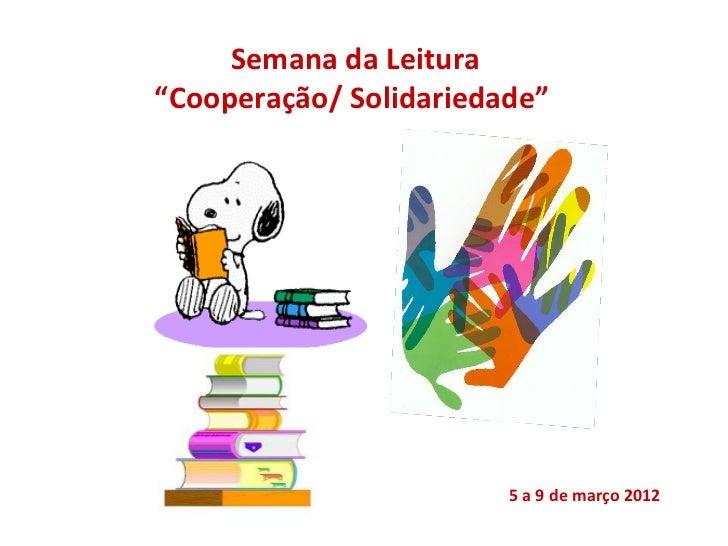 """Semana da Leitura""""Cooperação/ Solidariedade""""                        5 a 9 de março 2012"""