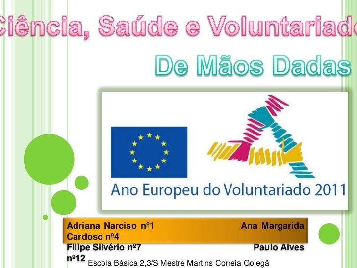Ciência, Saúde e Voluntariado<br />De Mãos Dadas<br />Adriana Narciso nº1                      Ana Margarida Cardoso nº4<b...