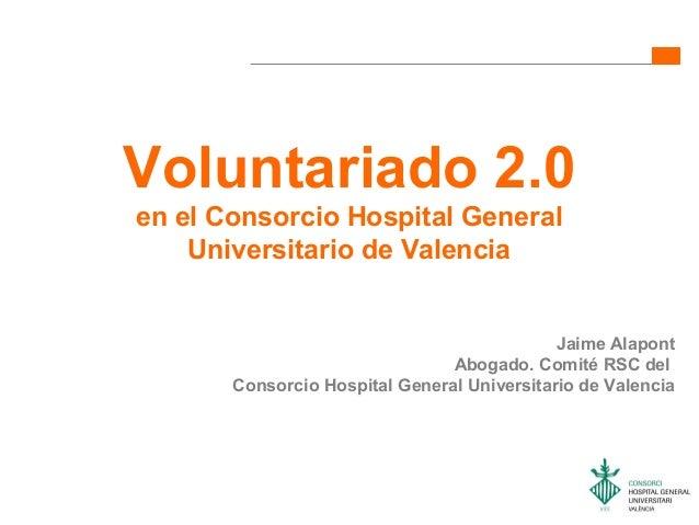Voluntariado 2.0en el Consorcio Hospital GeneralUniversitario de ValenciaJaime AlapontAbogado. Comité RSC delConsorcio Hos...
