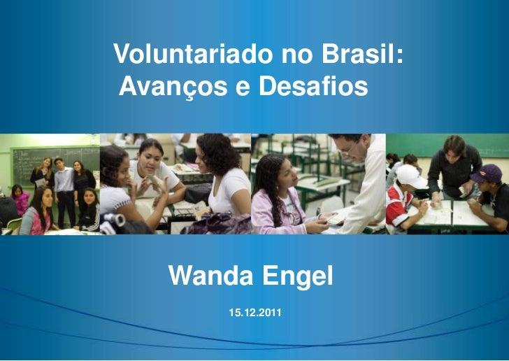 Voluntariado no Brasil:Avanços e Desafios    Wanda Engel         15.12.2011