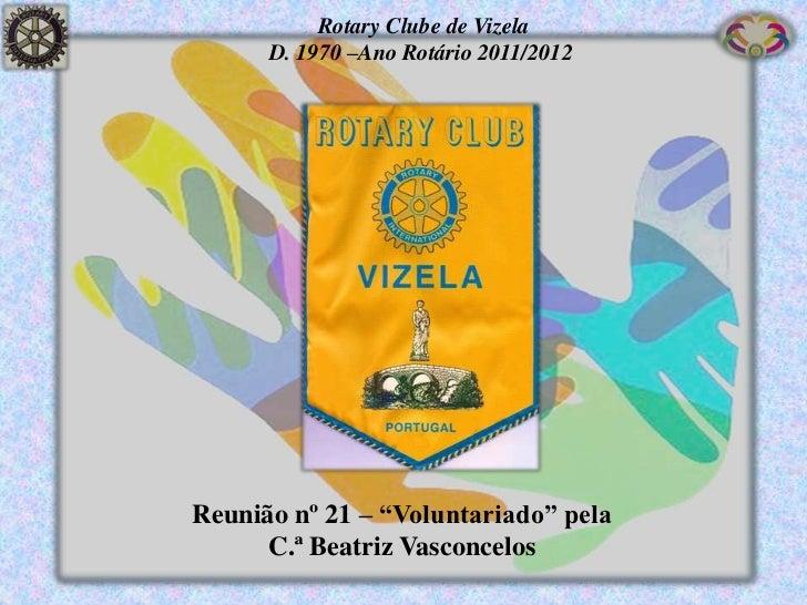 """Rotary Clube de Vizela      D. 1970 –Ano Rotário 2011/2012Reunião nº 21 – """"Voluntariado"""" pela      C.ª Beatriz Vasconcelos"""