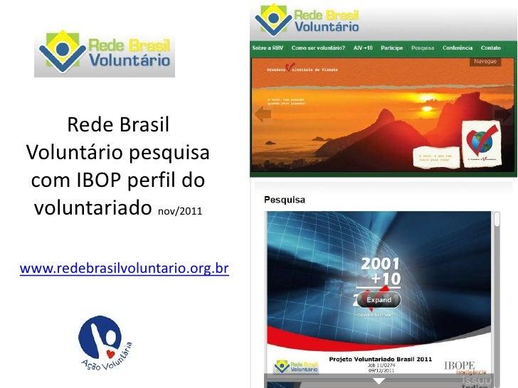 Rede BrasilVoluntário pesquisacom IBOP perfil do voluntariado nov/2011www.redebrasilvoluntario.org.br