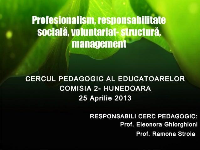 Profesionalism, responsabilitatesocială, voluntariat- structură,managementCERCUL PEDAGOGIC AL EDUCATOARELORCOMISIA 2- HUNE...
