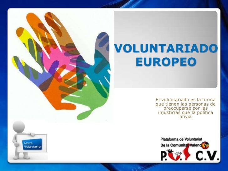 VOLUNTARIADO  EUROPEO    El voluntariado es la forma    que tienen las personas de        preocuparse por las     injustic...