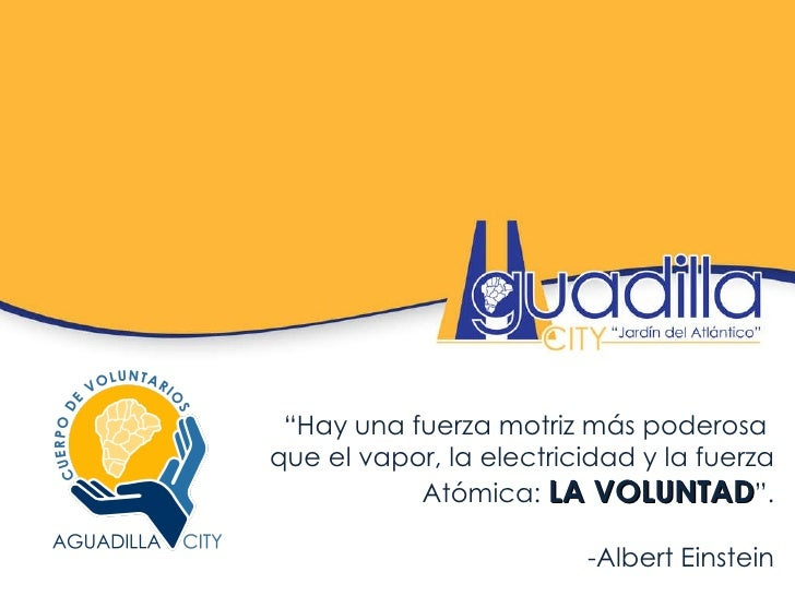 """"""" Hay una fuerza motriz más poderosa  que el vapor, la electricidad y la fuerza Atómica:  LA VOLUNTAD """". -Albert Einstein"""