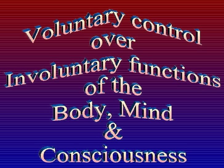 Voluntary control  over  Involuntary functions  of the  Body, Mind  &  Consciousness