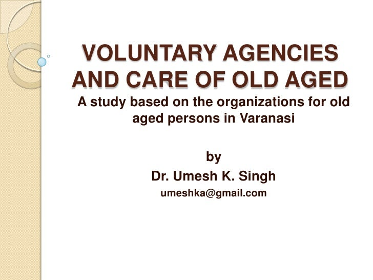 VOLUNTARY AGENCIES AND CARE OF OLD AGED A study based on the organizations for old aged persons in Varanasi by Dr. Umesh K...