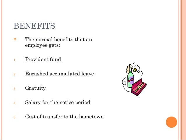 BENEFITS    The normal benefits that an     employee gets:1.   Provident fund2.   Encashed accumulated leave3.   Gratuity...