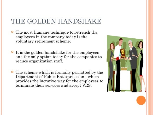THE GOLDEN HANDSHAKE   The most humane technique to retrench the    employees in the company today is the    voluntary re...