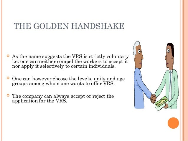 THE GOLDEN HANDSHAKE   As the name suggests the VRS is strictly voluntary    i.e. one can neither compel the workers to a...