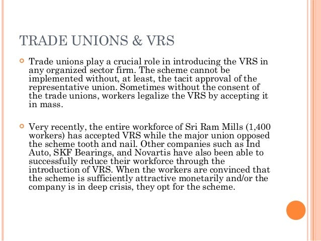 TRADE UNIONS & VRS   Trade unions play a crucial role in introducing the VRS in    any organized sector firm. The scheme ...