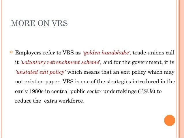MORE ON VRS   Employers refer to VRS as golden handshake, trade unions call    it voluntary retrenchment scheme, and for ...
