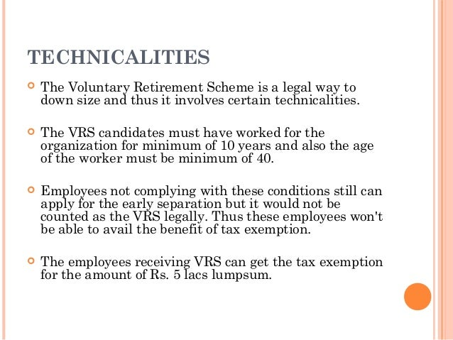 TECHNICALITIES   The Voluntary Retirement Scheme is a legal way to    down size and thus it involves certain technicaliti...