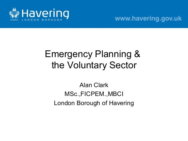 Emergency Planning & the Voluntary Sector Alan Clark MSc.,FICPEM.,MBCI London Borough of Havering