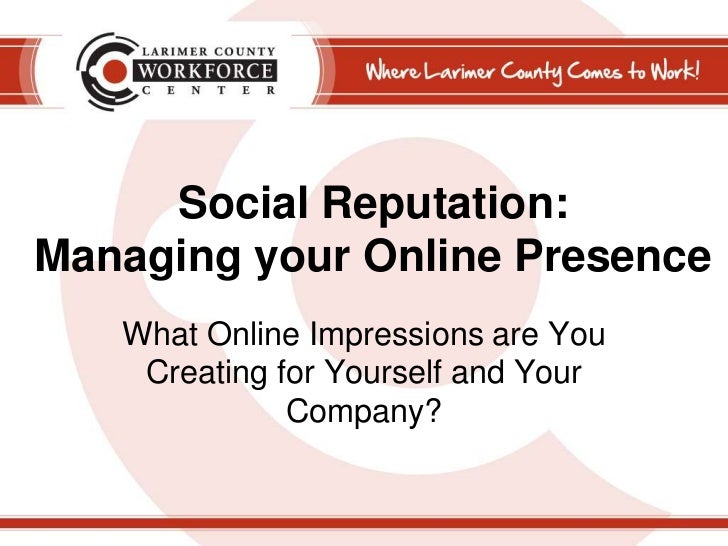 Social Reputation:Managing your Online Presence<br />What Online Impressions are You Creating for Yourself and Your Compan...