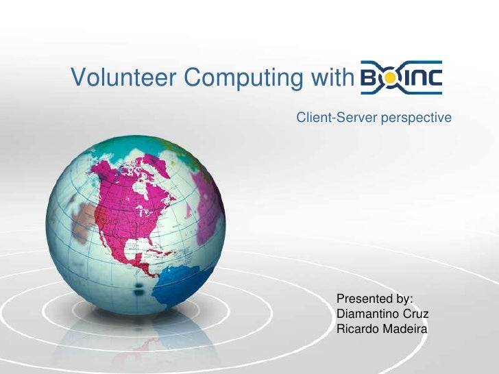 Volunteer Computing with<br />Client-Server perspective<br />Presented by:<br />Diamantino Cruz<br />Ricardo Madeira<br />