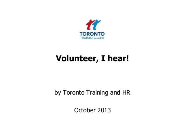 Volunteer, I hear!  by Toronto Training and HR  October 2013