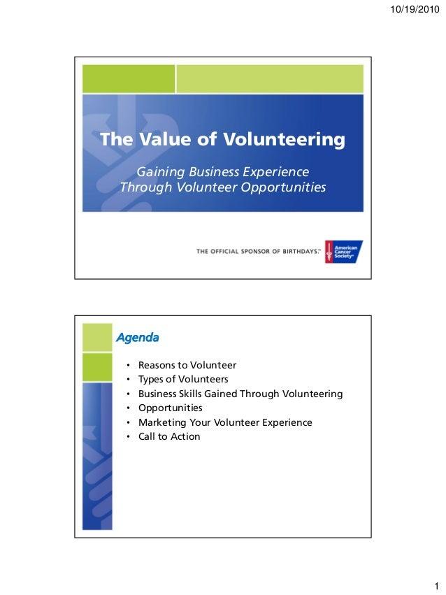 10/19/2010 1 The Value of Volunteering Gaining Business Experience Through Volunteer Opportunities Agenda • Reasons to Vol...