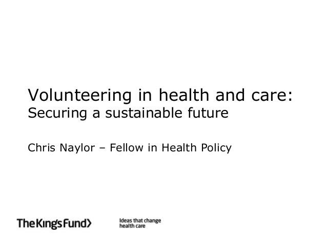 Volunteering in health and care:Securing a sustainable futureChris Naylor – Fellow in Health Policy