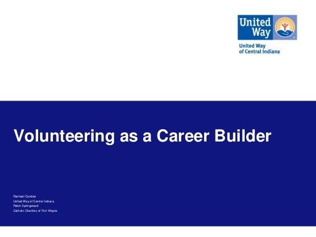 Volunteering as a Career Builder  Rachael Candee United Way of Central Indiana Robin Springstead Catholic Charities of For...