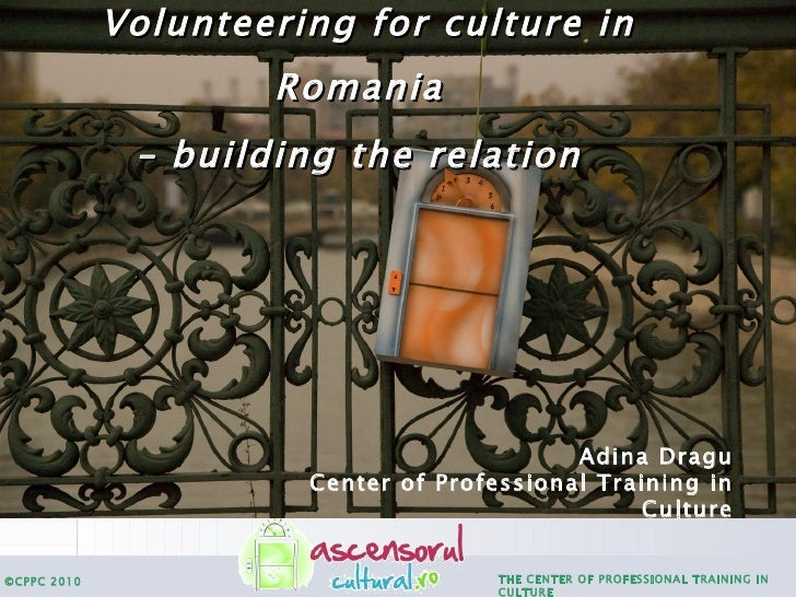 Volunteering for culture in Romania   – building the relation   Adina Dragu Center of Professional Training in Culture