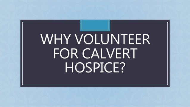 C WHY VOLUNTEER FOR CALVERT HOSPICE?