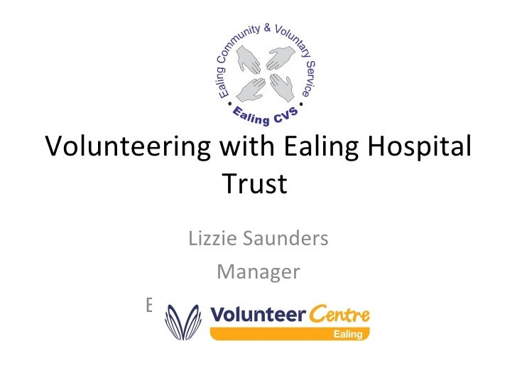Volunteering with Ealing Hospital Trust  Lizzie Saunders Manager Ealing Volunteer Centre