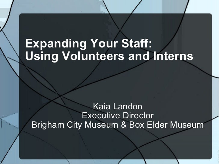 Expanding Your Staff: Using Volunteers and Interns  Kaia Landon Executive Director Brigham City Museum & Box Elder Museum