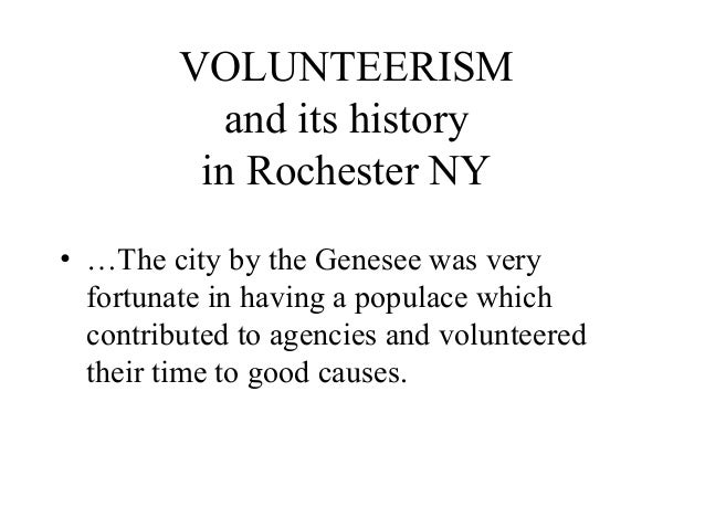 VOLUNTEERISM and its history in Rochester NY • …The city by the Genesee was very fortunate in having a populace which cont...