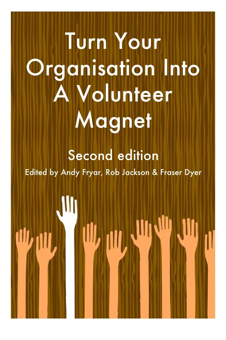 Turn YourOrganisation Into  A Volunteer    Magnet           Second editionEdited by Andy Fryar, Rob Jackson & Fraser Dyer