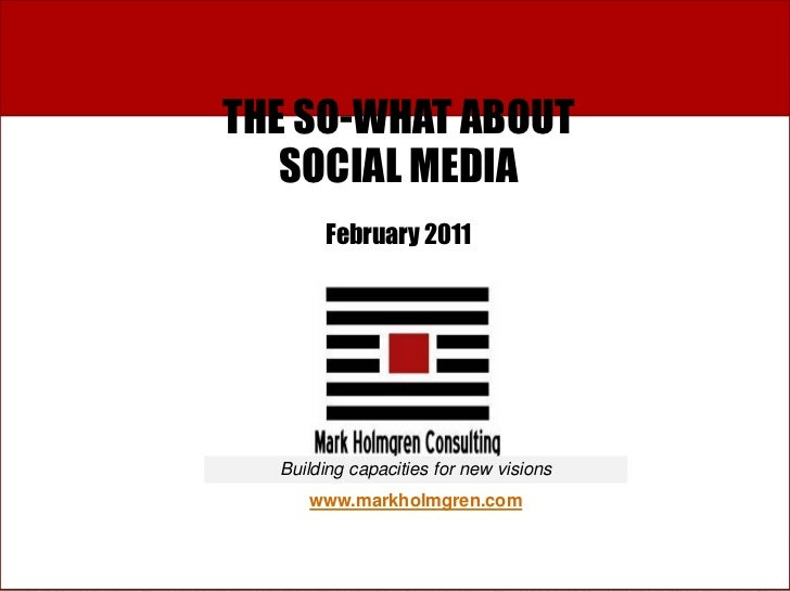 THE SO-WHAT ABOUT   SOCIAL MEDIA       February 2011  Building capacities for new visions     www.markholmgren.com        ...