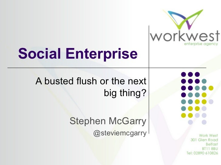 Social Enterprise  A busted flush or the next                  big thing?         Stephen McGarry               @steviemcg...