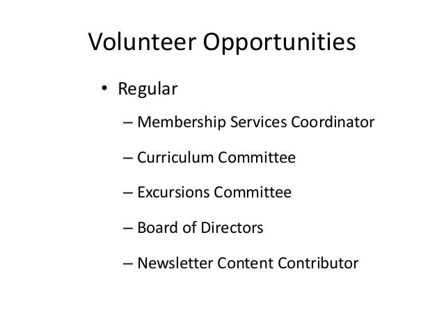 Volunteer Opportunities • Regular – Membership Services Coordinator – Curriculum Committee – Excursions Committee – Board ...