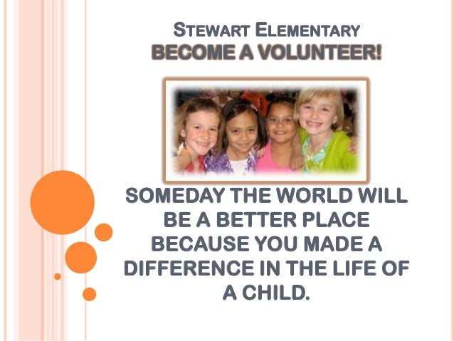 STEWART ELEMENTARY  BECOME A VOLUNTEER!SOMEDAY THE WORLD WILL    BE A BETTER PLACE  BECAUSE YOU MADE ADIFFERENCE IN THE LI...