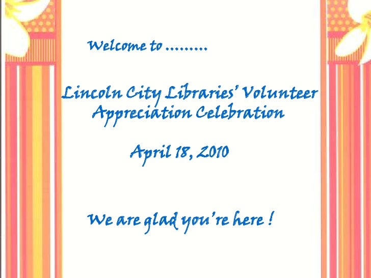 Welcome to ………<br />Lincoln City Libraries' Volunteer<br />       Appreciation Celebration<br />                 April 18,...