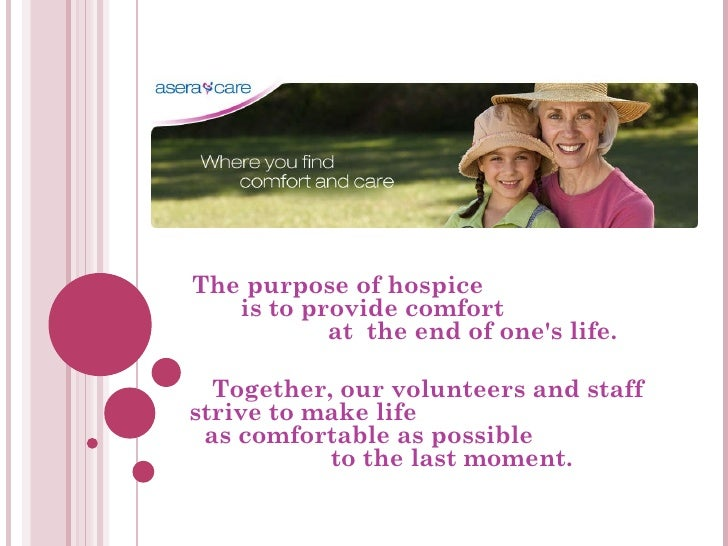 The purpose of hospice  is to provide comfort  at  the end of one's life.  Together, our volunteers and staff strive to ma...