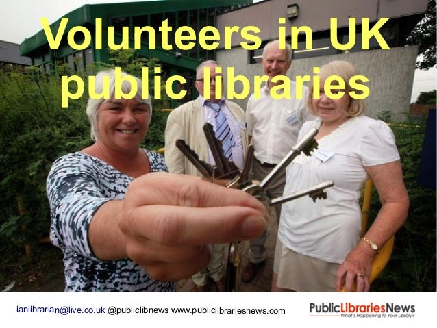 Volunteers in UK public libraries ianlibrarian@live.co.uk @publiclibnews www.publiclibrariesnews.com