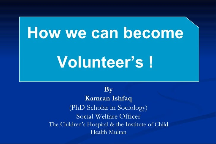 How we can become  Volunteer's ! By Kamran Ishfaq (PhD Scholar in Sociology) Social Welfare Officer The Children's Hospita...