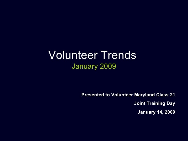 Volunteer Trends  January 2009 Presented to Volunteer Maryland Class 21 Joint Training Day January 14, 2009