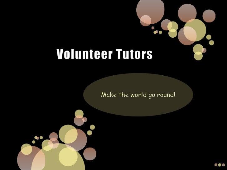 Volunteer Tutors<br />Make the world go round!<br />