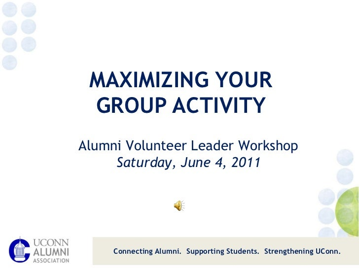 MAXIMIZING YOUR  GROUP ACTIVITY  Connecting Alumni.  Supporting Students.  Strengthening UConn. Alumni Volunteer Leader Wo...