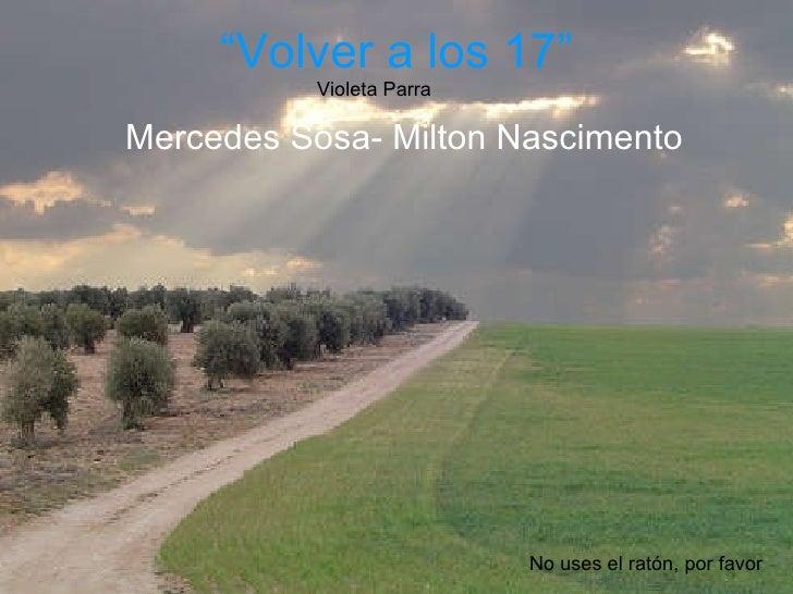 """"""" Volver a los 17"""" Mercedes Sosa- Milton Nascimento Violeta Parra No uses el ratón, por favor"""